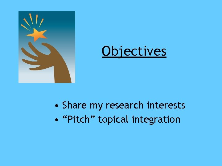 """Objectives • Share my research interests • """"Pitch"""" topical integration"""