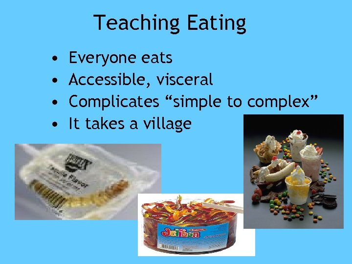 """Teaching Eating • • Everyone eats Accessible, visceral Complicates """"simple to complex"""" It takes"""