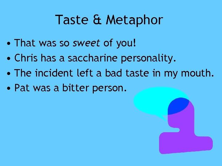 Taste & Metaphor • That was so sweet of you! • Chris has a
