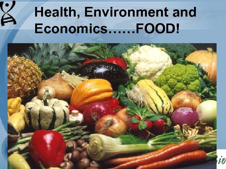 Health, Environment and Economics……FOOD!