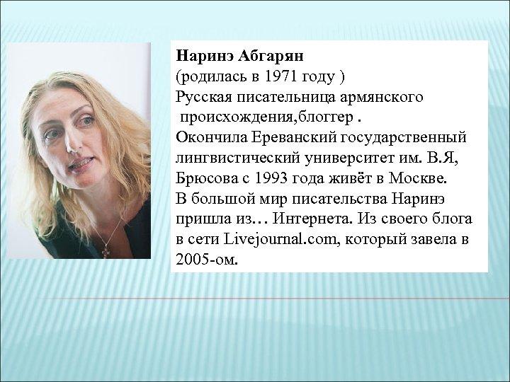 Наринэ Абгарян (родилась в 1971 году ) Русская писательница армянского происхождения, блоггер. Окончила Ереванский