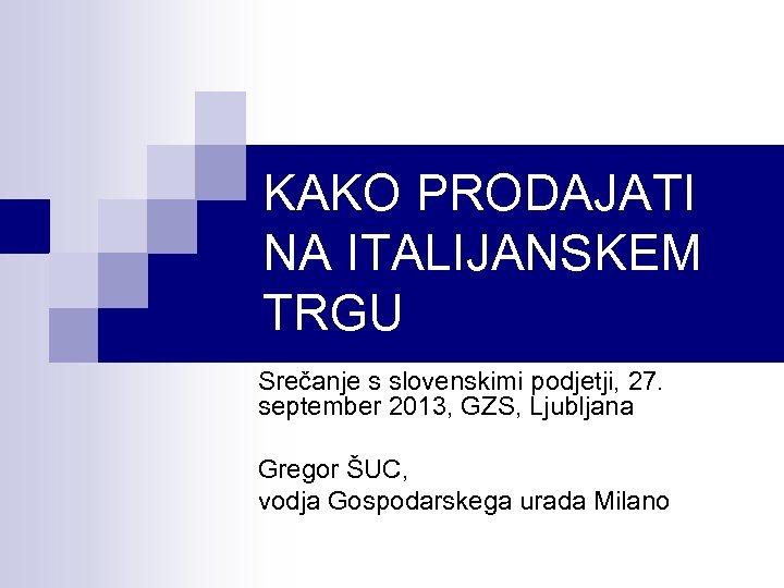KAKO PRODAJATI NA ITALIJANSKEM TRGU Srečanje s slovenskimi podjetji, 27. september 2013, GZS, Ljubljana