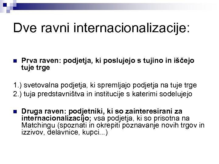 Dve ravni internacionalizacije: n Prva raven: podjetja, ki poslujejo s tujino in iščejo tuje