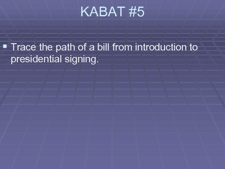 KABAT #5 § Trace the path of a bill from introduction to presidential signing.
