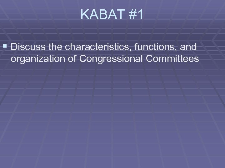 KABAT #1 § Discuss the characteristics, functions, and organization of Congressional Committees