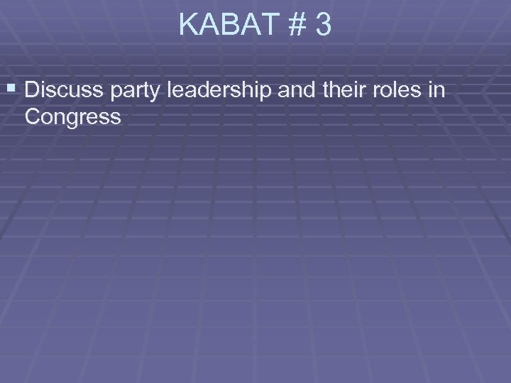 KABAT # 3 § Discuss party leadership and their roles in Congress