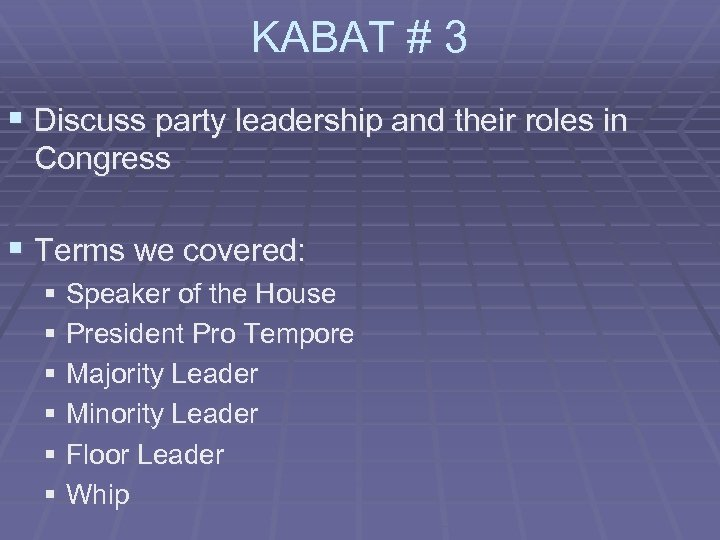 KABAT # 3 § Discuss party leadership and their roles in Congress § Terms