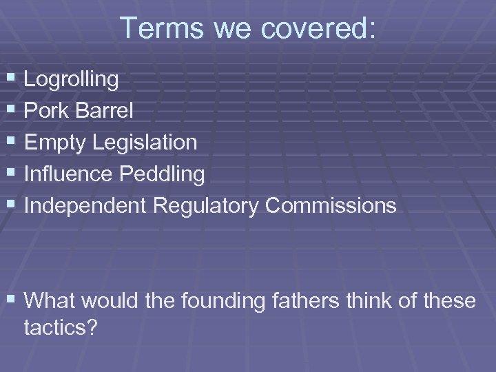 Terms we covered: § Logrolling § Pork Barrel § Empty Legislation § Influence Peddling