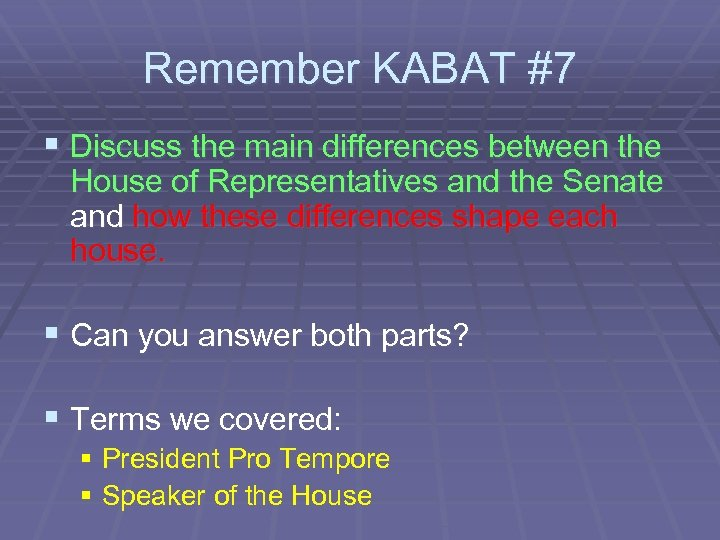 Remember KABAT #7 § Discuss the main differences between the House of Representatives and