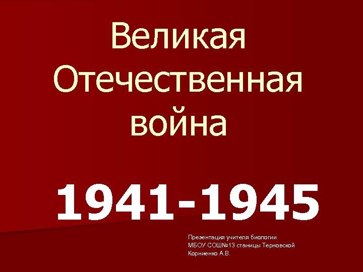 Великая Отечественная война 1941 -1945 Презентация учителя биологии МБОУ СОШ№ 13 станицы Терновской Корниенко