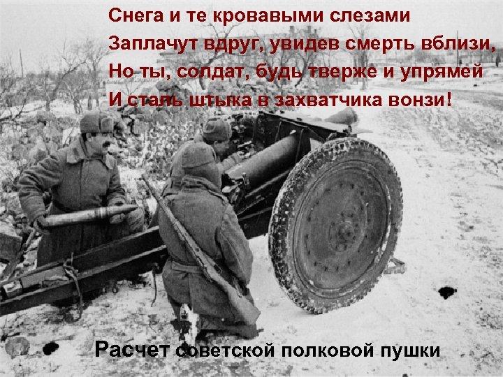 Снега и те кровавыми слезами Заплачут вдруг, увидев смерть вблизи, Но ты, солдат, будь