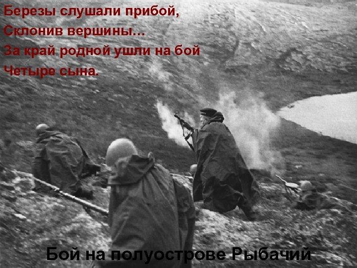 Березы слушали прибой, Склонив вершины… За край родной ушли на бой Четыре сына. Бой