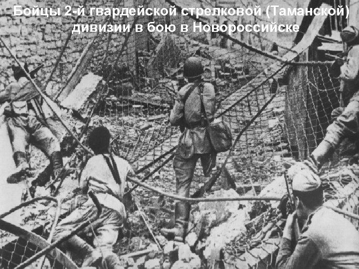 Бойцы 2 -й гвардейской стрелковой (Таманской) дивизии в бою в Новороссийске