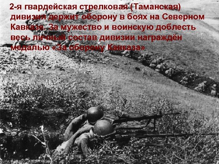 2 -я гвардейская стрелковая (Таманская) дивизия держит оборону в боях на Северном Кавказе. За