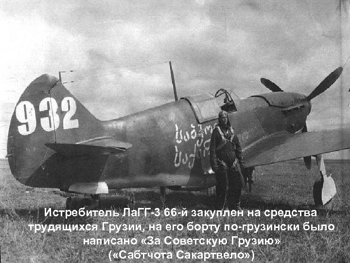 Истребитель Ла. ГГ-3 66 -й закуплен на средства трудящихся Грузии, на его борту по-грузински