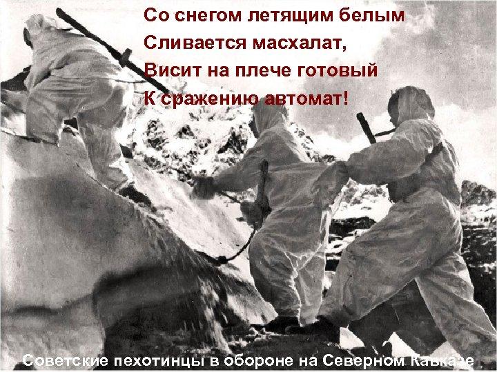 Со снегом летящим белым Сливается масхалат, Висит на плече готовый К сражению автомат! Советские