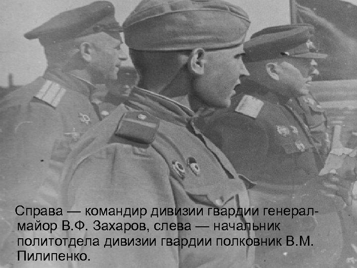 Справа — командир дивизии гвардии генералмайор В. Ф. Захаров, слева — начальник политотдела дивизии