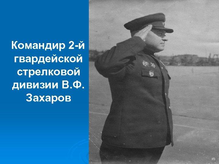 Командир 2 -й гвардейской стрелковой дивизии В. Ф. Захаров