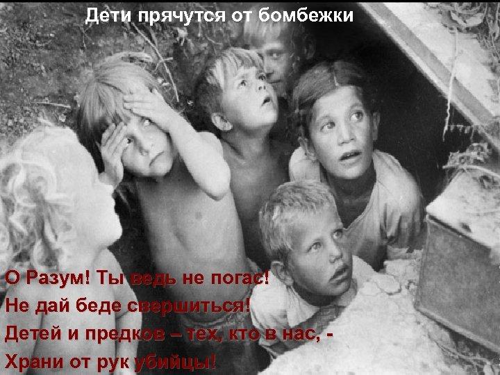 Дети прячутся от бомбежки О Разум! Ты ведь не погас! Не дай беде свершиться!