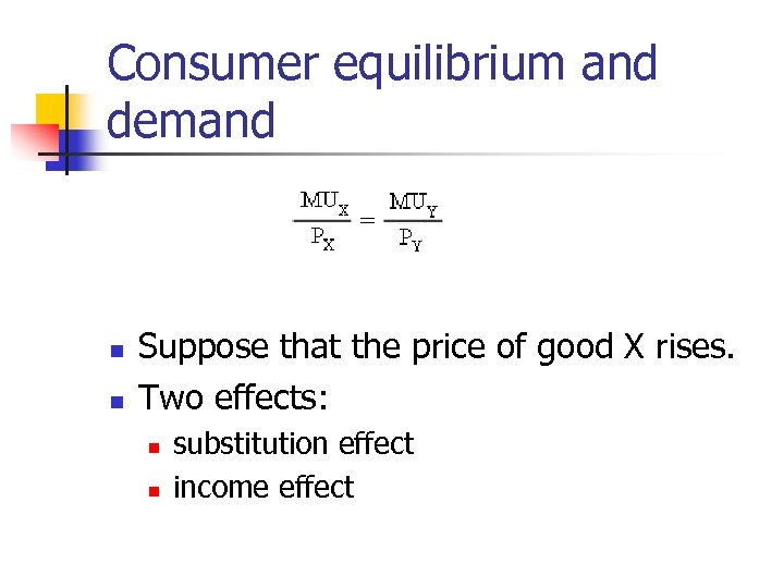 Consumer equilibrium and demand n n Suppose that the price of good X rises.