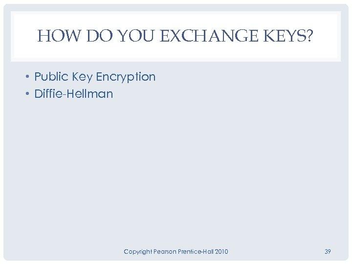 HOW DO YOU EXCHANGE KEYS? • Public Key Encryption • Diffie-Hellman Copyright Pearson Prentice-Hall