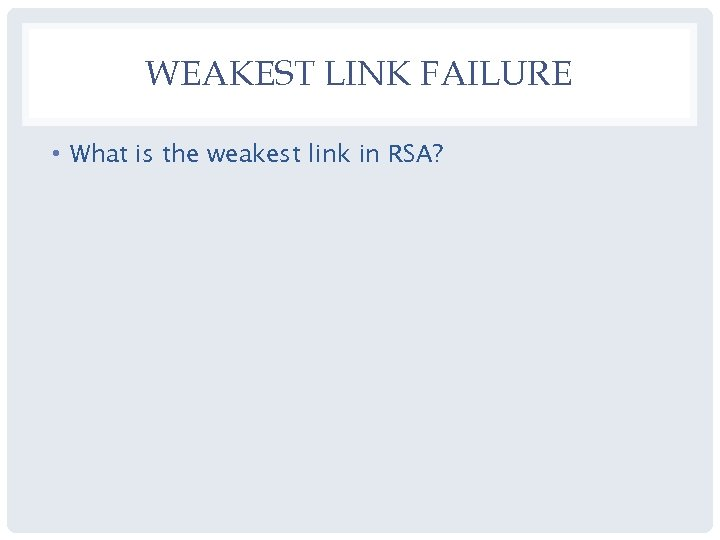 WEAKEST LINK FAILURE • What is the weakest link in RSA?
