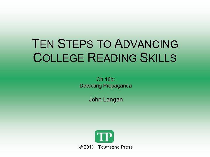 TEN STEPS TO ADVANCING COLLEGE READING SKILLS Ch 10 b: Detecting Propaganda John Langan