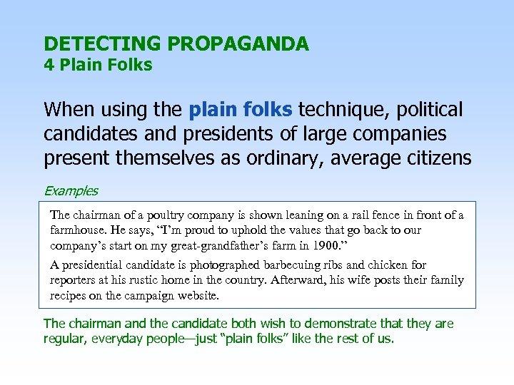 DETECTING PROPAGANDA 4 Plain Folks When using the plain folks technique, political candidates and