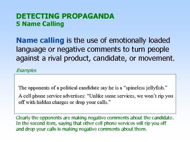 DETECTING PROPAGANDA 5 Name Calling Name calling is the use of emotionally loaded language