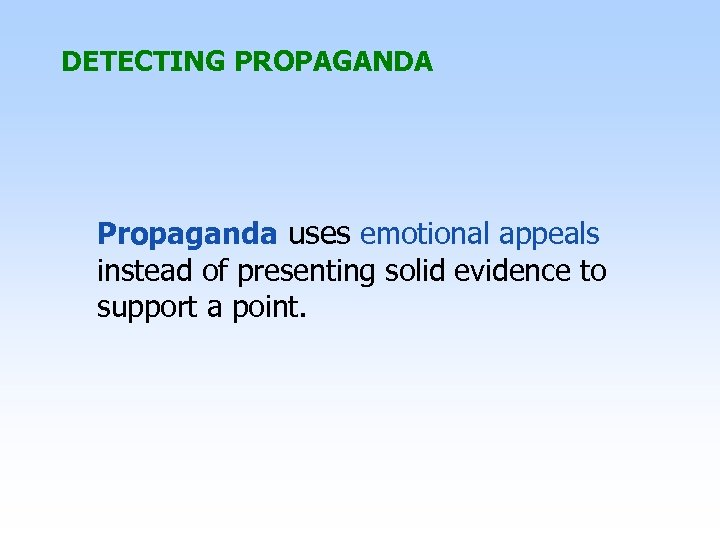 DETECTING PROPAGANDA Propaganda uses emotional appeals instead of presenting solid evidence to support a