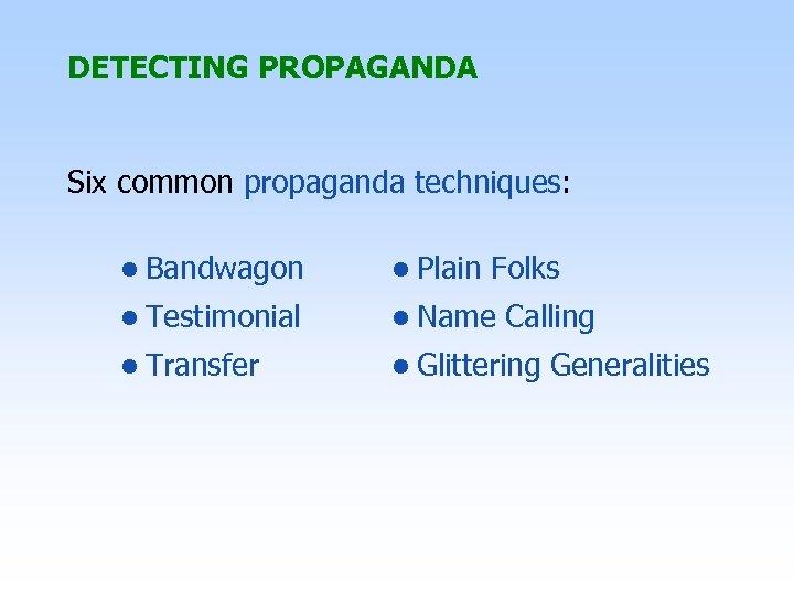 DETECTING PROPAGANDA Six common propaganda techniques: • Bandwagon • Plain Folks • Testimonial •
