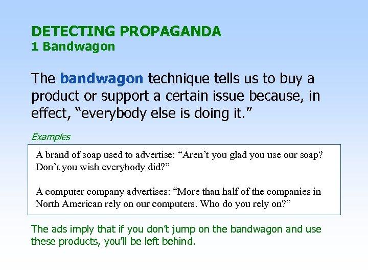 DETECTING PROPAGANDA 1 Bandwagon The bandwagon technique tells us to buy a product or