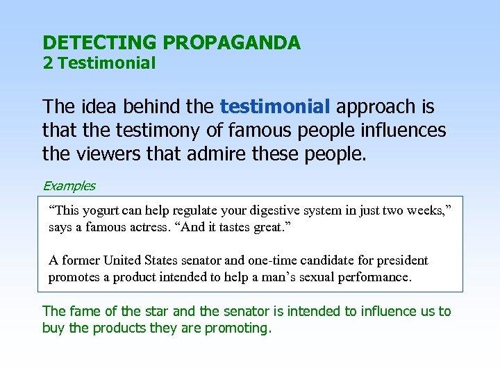 DETECTING PROPAGANDA 2 Testimonial The idea behind the testimonial approach is that the testimony