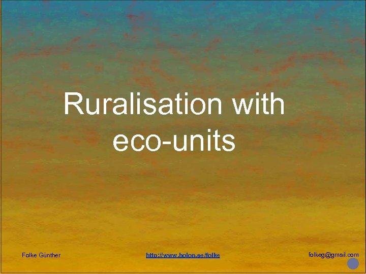 Ruralisation with eco-units Folke Günther http: //www. holon. se/folkeg@gmail. com