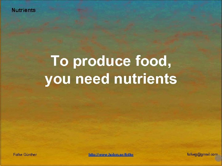 Nutrients To produce food, you need nutrients Folke Günther http: //www. holon. se/folkeg@gmail. com