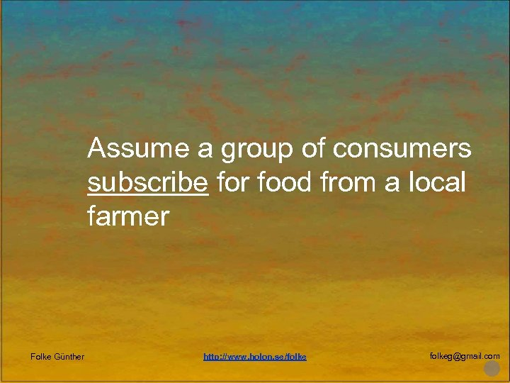 Assume a group of consumers subscribe for food from a local farmer Folke Günther