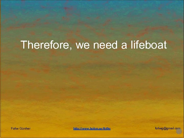 Therefore, we need a lifeboat Folke Günther http: //www. holon. se/folkeg@gmail. com