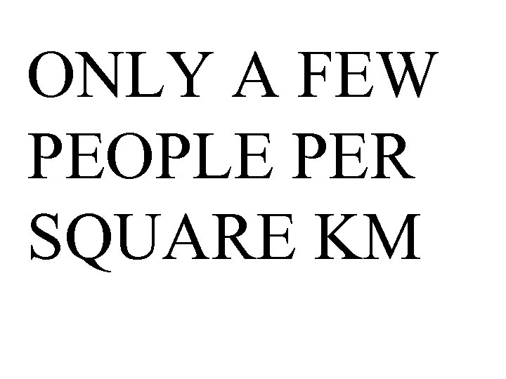 ONLY A FEW PEOPLE PER SQUARE KM