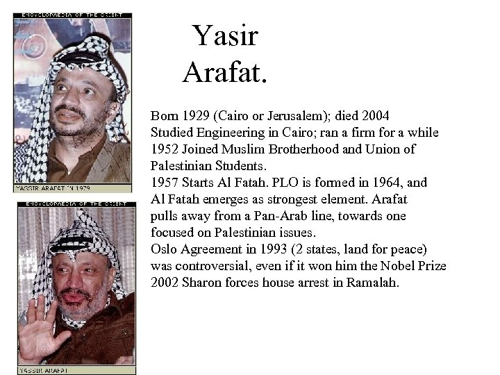 Yasir Arafat. Born 1929 (Cairo or Jerusalem); died 2004 Studied Engineering in Cairo; ran