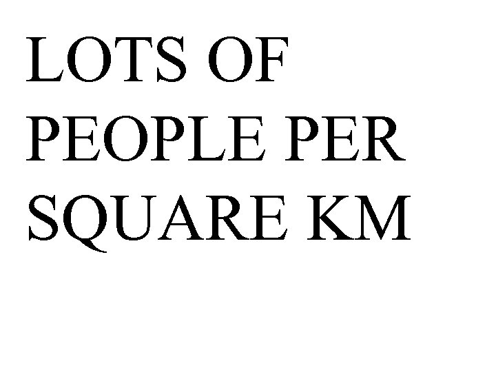 LOTS OF PEOPLE PER SQUARE KM