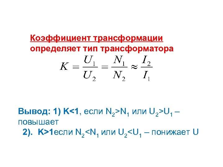 Коэффициент трансформации определяет тип трансформатора Вывод: 1) K<1, если N 2>N 1 или U