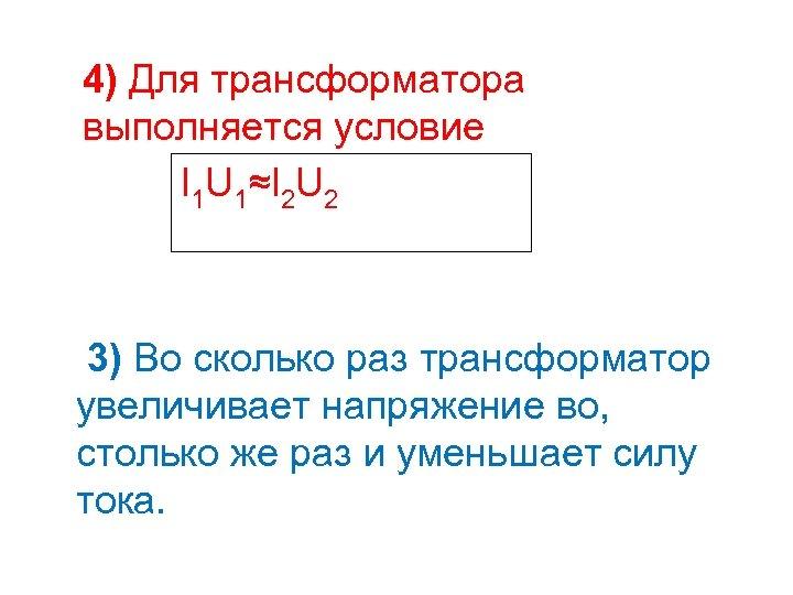 4) Для трансформатора выполняется условие I 1 U 1≈I 2 U 2 3) Во