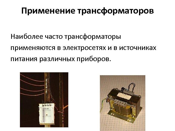 Применение трансформаторов Наиболее часто трансформаторы применяются в электросетях и в источниках питания различных приборов.