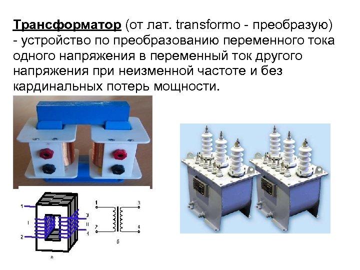Трансформатор (от лат. transformo - преобразую) - устройство по преобразованию переменного тока одного напряжения