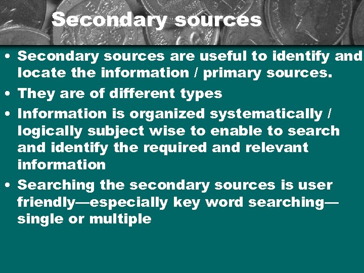 Secondary sources • Secondary sources are useful to identify and locate the information /