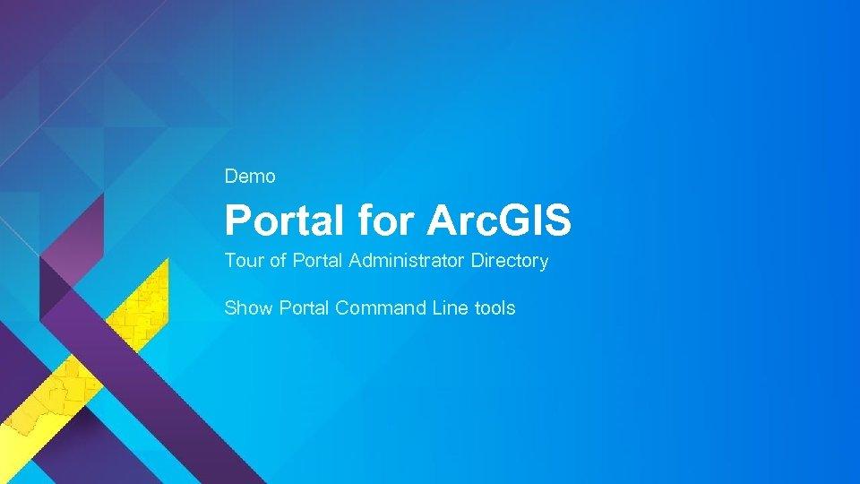 Demo Portal for Arc. GIS Tour of Portal Administrator Directory Show Portal Command Line