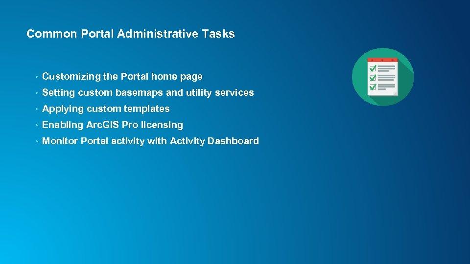 Common Portal Administrative Tasks • Customizing the Portal home page • Setting custom basemaps