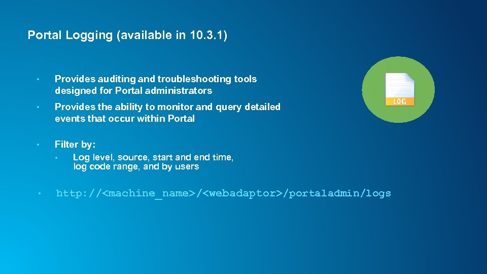 Portal Logging (available in 10. 3. 1) • Provides auditing and troubleshooting tools designed