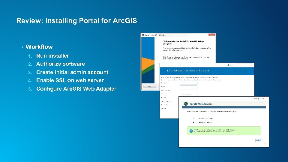 Review: Installing Portal for Arc. GIS • Workflow 1. Run installer 2. Authorize software