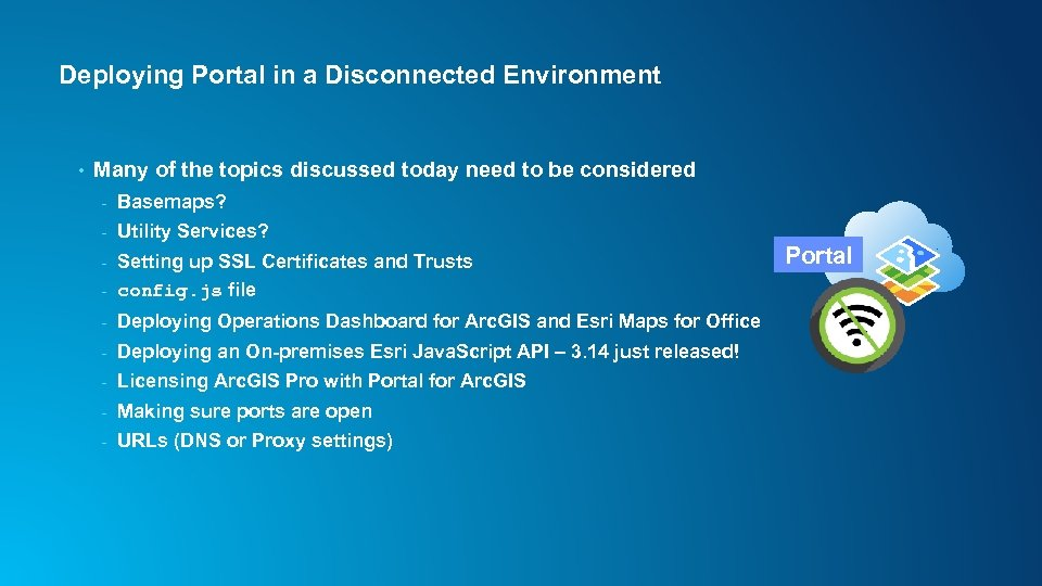 Deploying Portal in a Disconnected Environment • Many of the topics discussed today need